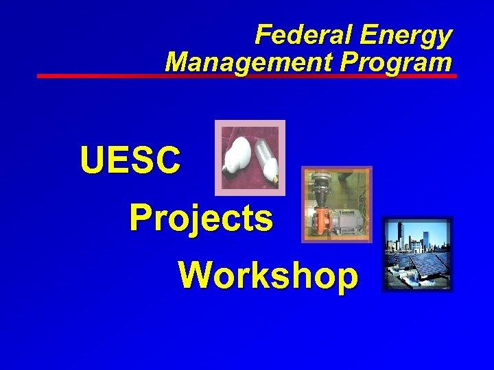 Federal Energy Management Program UESC Projects Workshop