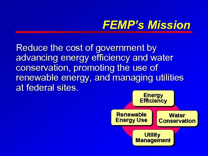 FEMP's Mission Reduce the cost of government by advancing energy efficiency and water conservation,