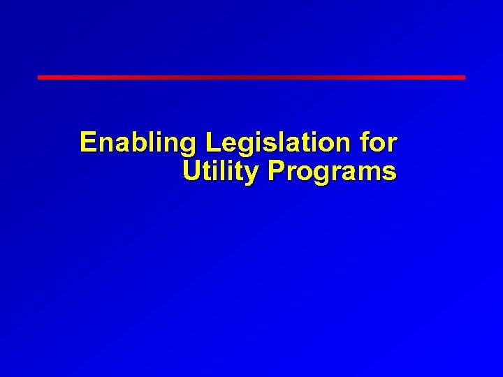 Enabling Legislation for Utility Programs