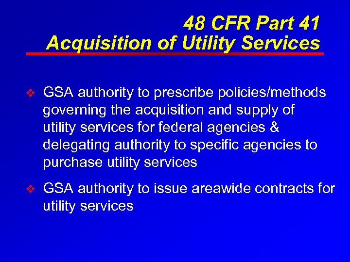 48 CFR Part 41 Acquisition of Utility Services v GSA authority to prescribe policies/methods