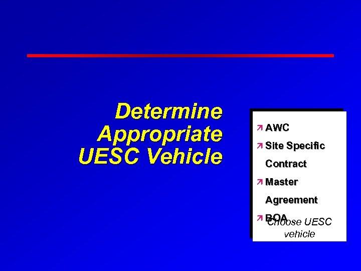 Determine Appropriate UESC Vehicle ä AWC ä Site Specific Contract ä Master Agreement ä