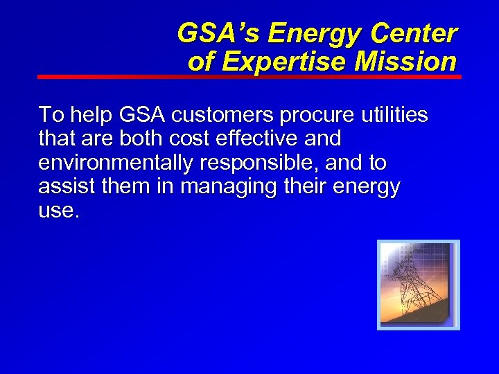 GSA's Energy Center of Expertise Mission To help GSA customers procure utilities that are