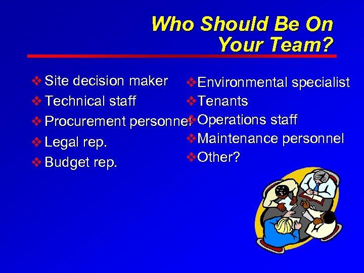 Who Should Be On Your Team? v Site decision maker v. Environmental specialist v.