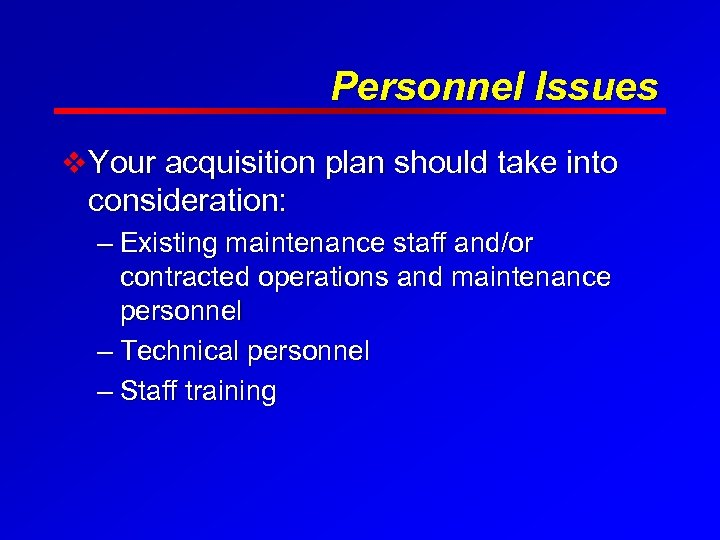 Personnel Issues v Your acquisition plan should take into consideration: – Existing maintenance staff