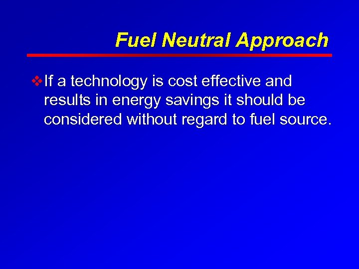Fuel Neutral Approach v If a technology is cost effective and results in energy