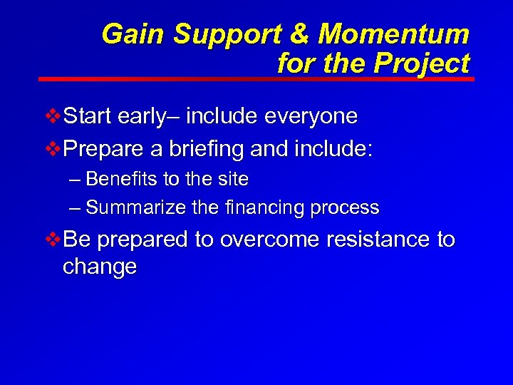 Gain Support & Momentum for the Project v Start early– include everyone v Prepare