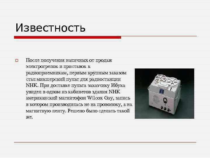 Известность o После получения наличных от продаж электрогрелок и приставок к радиоприемникам, первым крупным