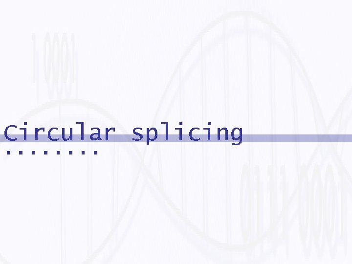 Circular splicing