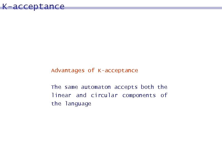 K-acceptance Advantages of K-acceptance The same automaton accepts both the linear and circular components