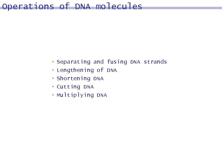 Operations of DNA molecules 8 8 8 Separating and fusing DNA strands Lengthening of