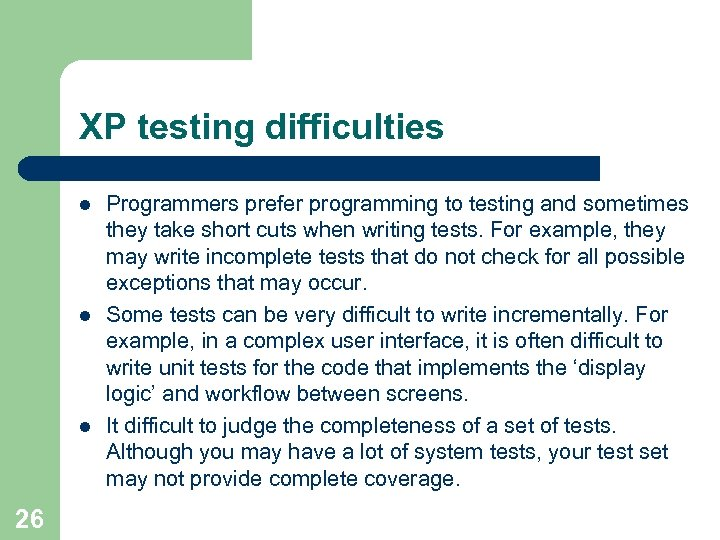 XP testing difficulties l l l 26 Programmers prefer programming to testing and sometimes