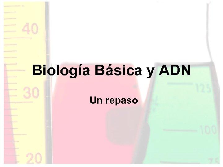 Biología Básica y ADN Un repaso