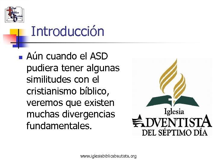 Introducción n Aún cuando el ASD pudiera tener algunas similitudes con el cristianismo bíblico,
