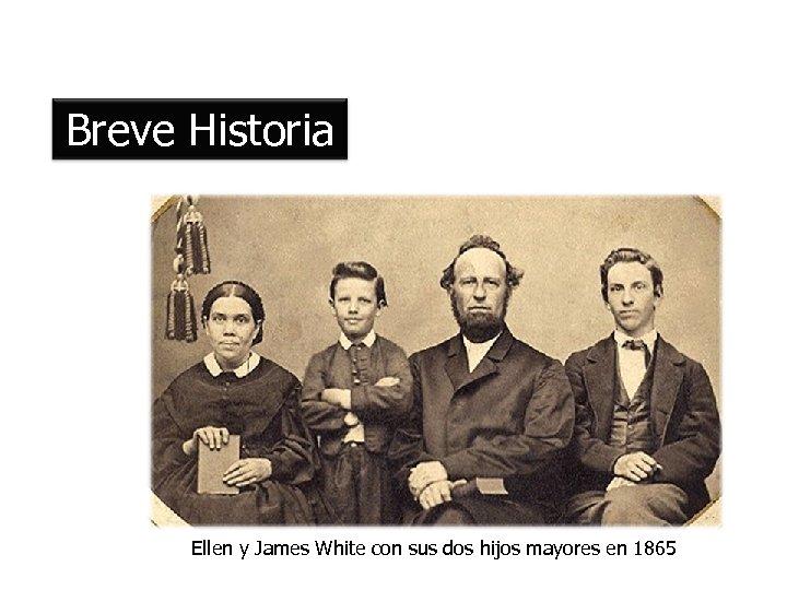Breve Historia Ellen y James White con sus dos hijos mayores en 1865