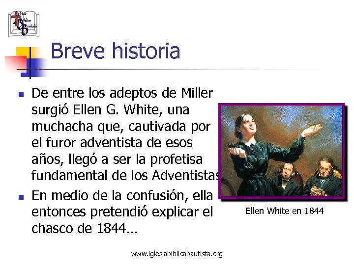 Breve historia n n De entre los adeptos de Miller surgió Ellen G. White,