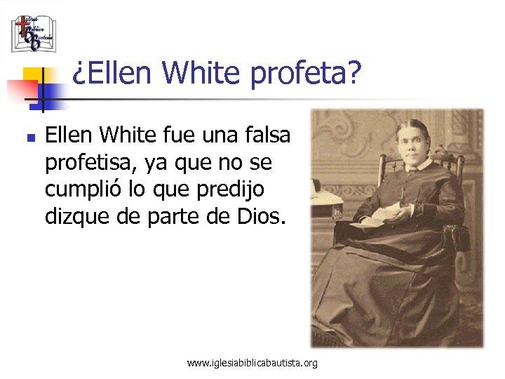 ¿Ellen White profeta? n Ellen White fue una falsa profetisa, ya que no se