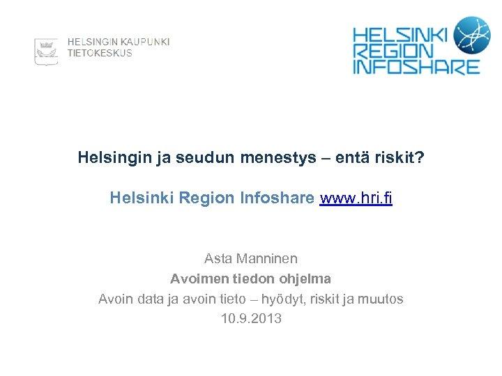 Helsingin ja seudun menestys – entä riskit? Helsinki Region Infoshare www. hri. fi Asta
