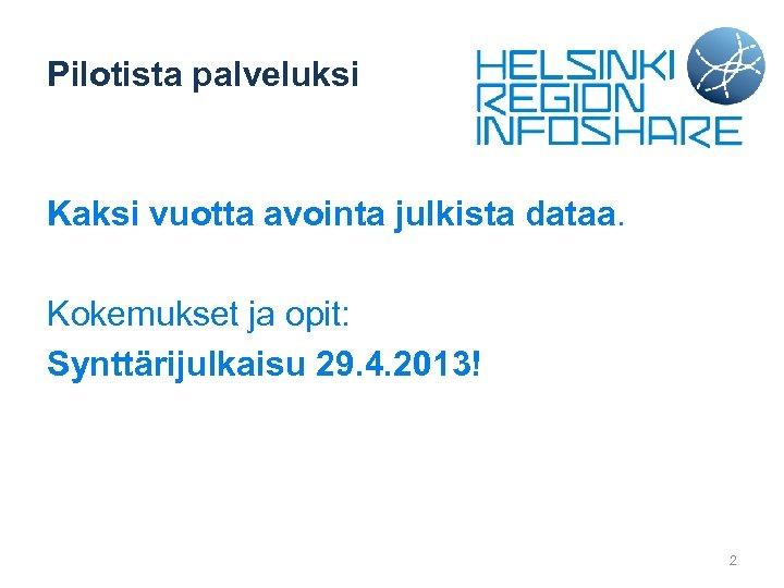 Pilotista palveluksi Kaksi vuotta avointa julkista dataa. Kokemukset ja opit: Synttärijulkaisu 29. 4. 2013!