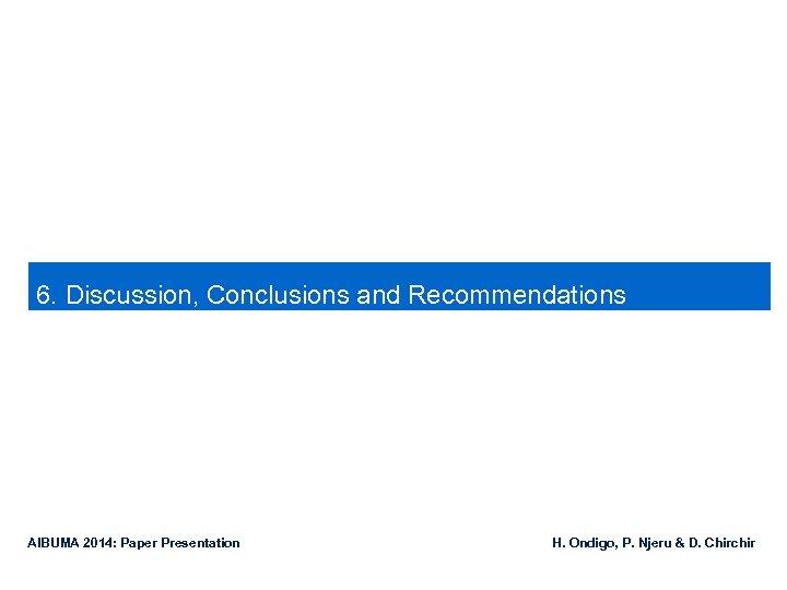6. Discussion, Conclusions and Recommendations AIBUMA 2014: Paper Presentation H. Ondigo, P. Njeru