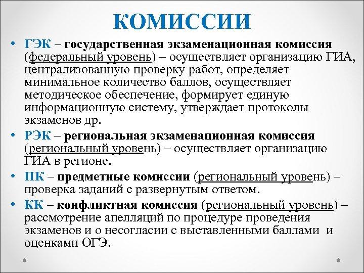 КОМИССИИ • ГЭК – государственная экзаменационная комиссия (федеральный уровень) – осуществляет организацию ГИА, централизованную