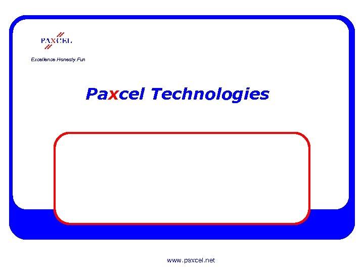 Excellence. Honesty. Fun Paxcel Technologies www. paxcel. net