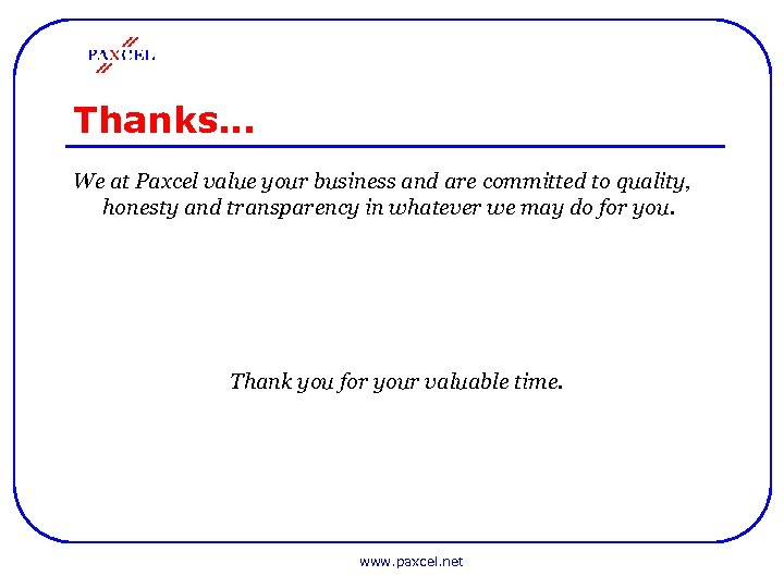 Thanks… We at Paxcel value your business and are committed to quality, honesty and