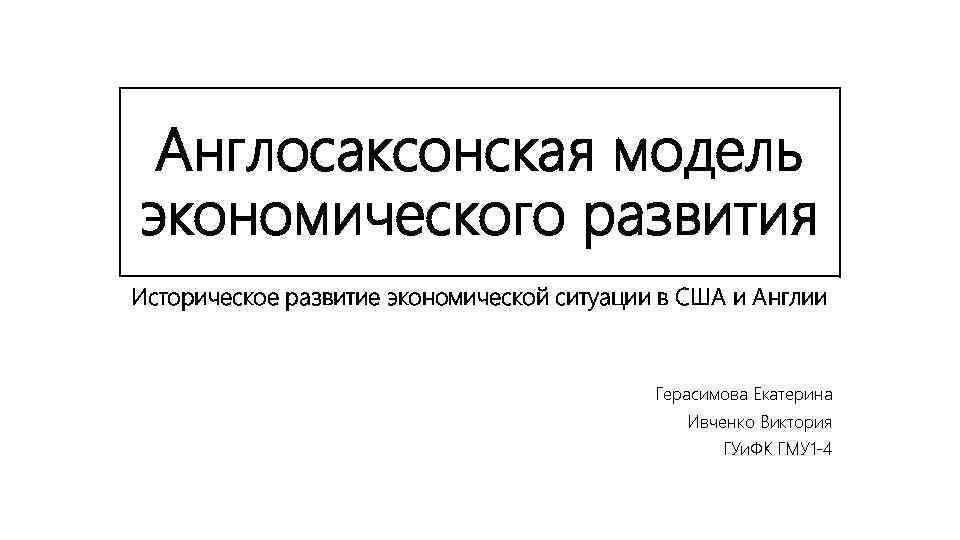 Англосаксонская модель экономического развития Историческое развитие экономической ситуации в США и Англии Герасимова Екатерина