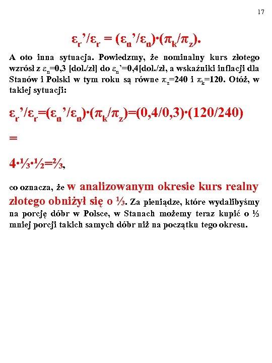 17 εr'/εr = (εn'/εn)∙(πk/πz). A oto inna sytuacja. Powiedzmy, że nominalny kurs złotego wzrósł