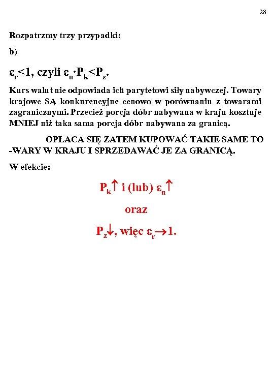 28 Rozpatrzmy trzy przypadki: b) εr<1, czyli εn∙Pk<Pz. Kurs walut nie odpowiada ich parytetowi