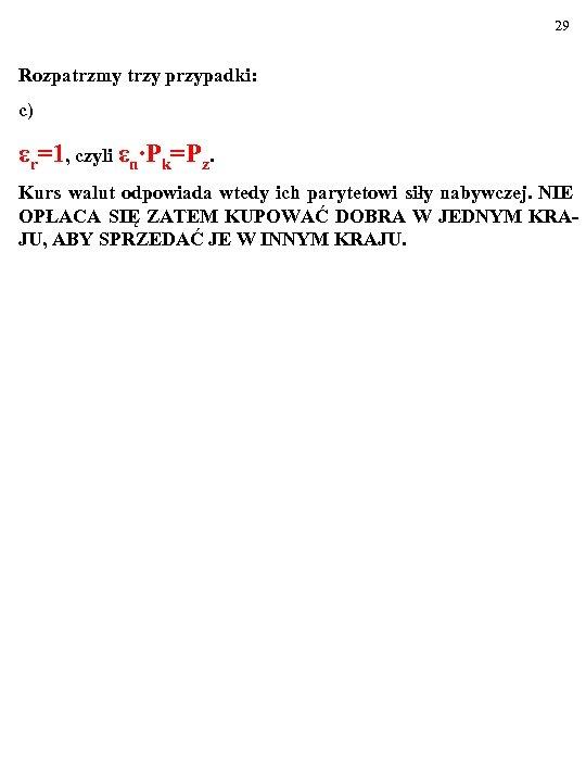29 Rozpatrzmy trzy przypadki: c) εr=1, czyli εn∙Pk=Pz. Kurs walut odpowiada wtedy ich parytetowi