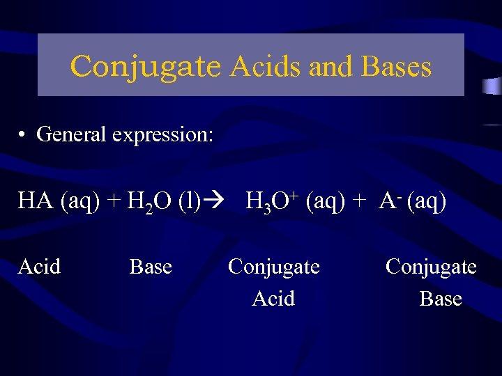Conjugate Acids and Bases • General expression: HA (aq) + H 2 O (l)