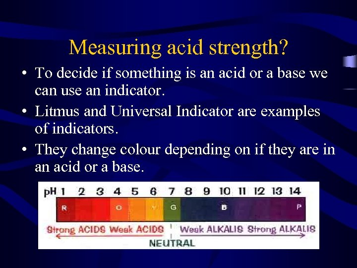 Measuring acid strength? • To decide if something is an acid or a base