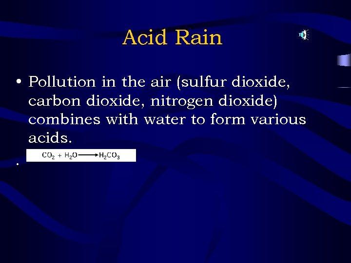 Acid Rain • Pollution in the air (sulfur dioxide, carbon dioxide, nitrogen dioxide) combines