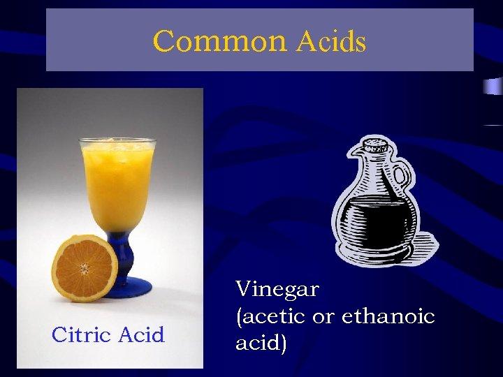 Common Acids Citric Acid Vinegar (acetic or ethanoic acid)