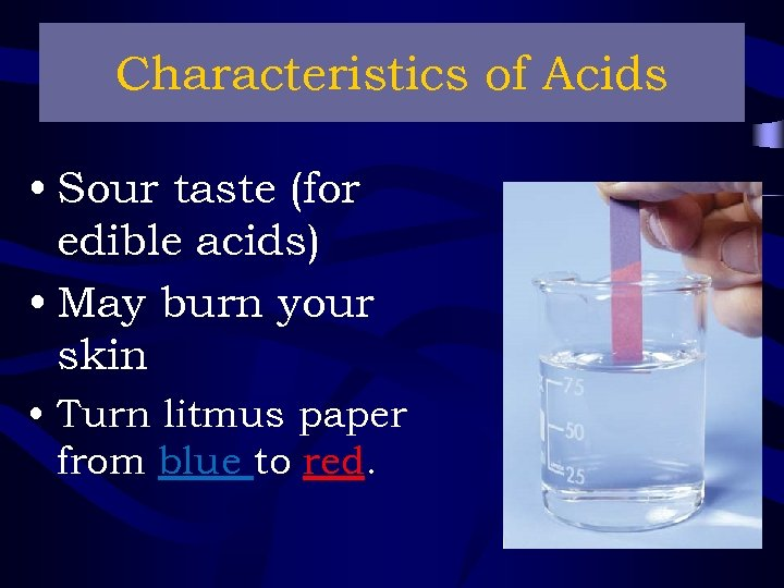 Characteristics of Acids • Sour taste (for edible acids) • May burn your skin