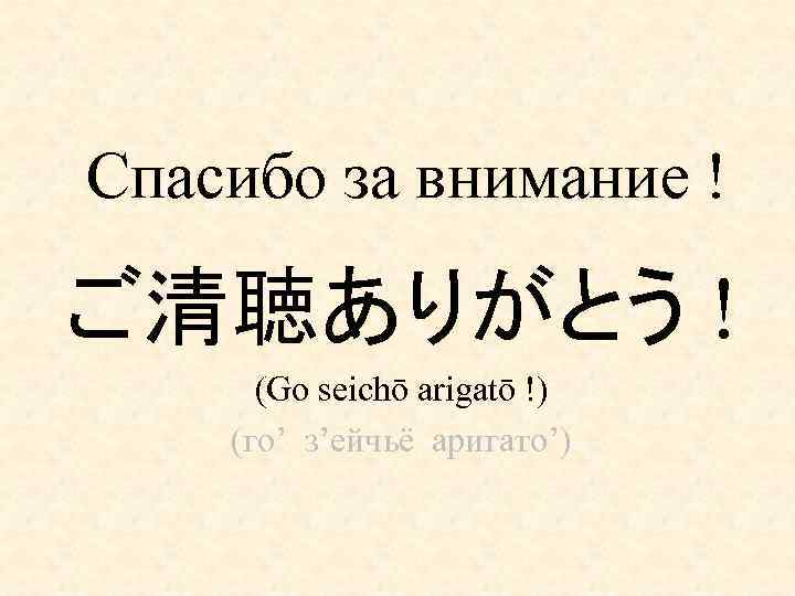 Спасибо за внимание ! ご清聴ありがとう ! (Go seichō arigatō !) (го' з'ейчьё аригато')