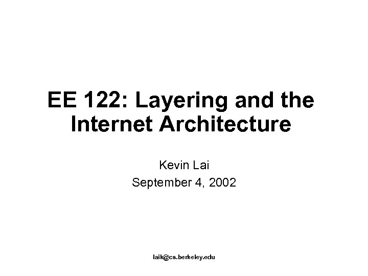 EE 122: Layering and the Internet Architecture Kevin Lai September 4, 2002 laik@cs. berkeley.