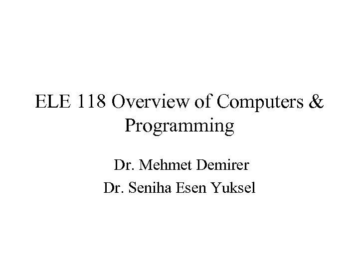 ELE 118 Overview of Computers & Programming Dr. Mehmet Demirer Dr. Seniha Esen Yuksel