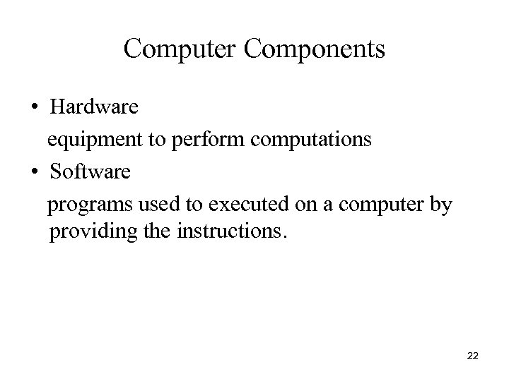 Computer Components • Hardware equipment to perform computations • Software programs used to executed