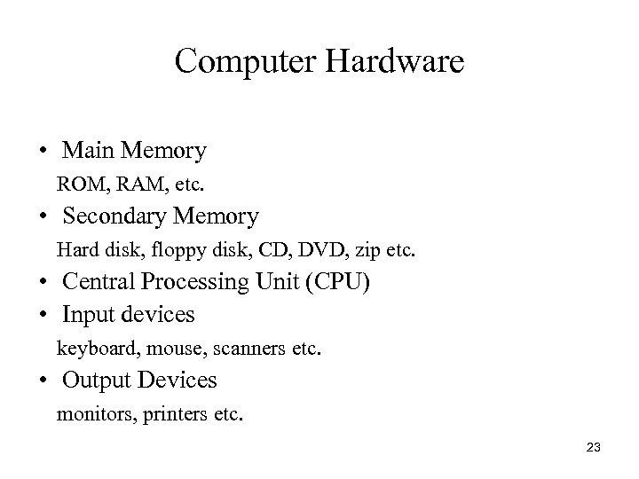Computer Hardware • Main Memory ROM, RAM, etc. • Secondary Memory Hard disk, floppy