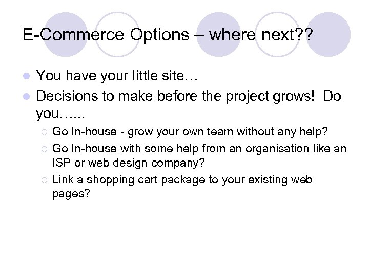 E-Commerce Options – where next? ? You have your little site… l Decisions to