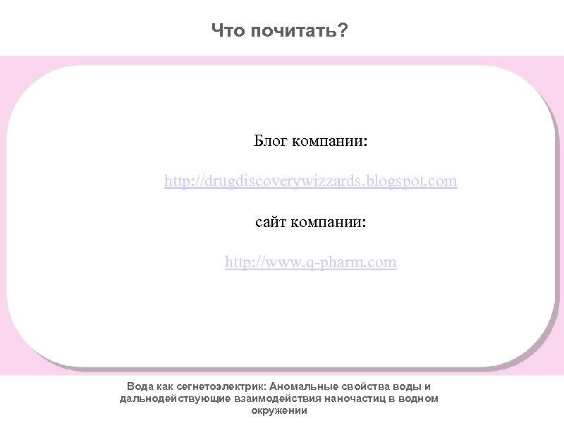 Что почитать? Блог компании: http: //drugdiscoverywizzards. blogspot. com сайт компании: http: //www. q-pharm. com