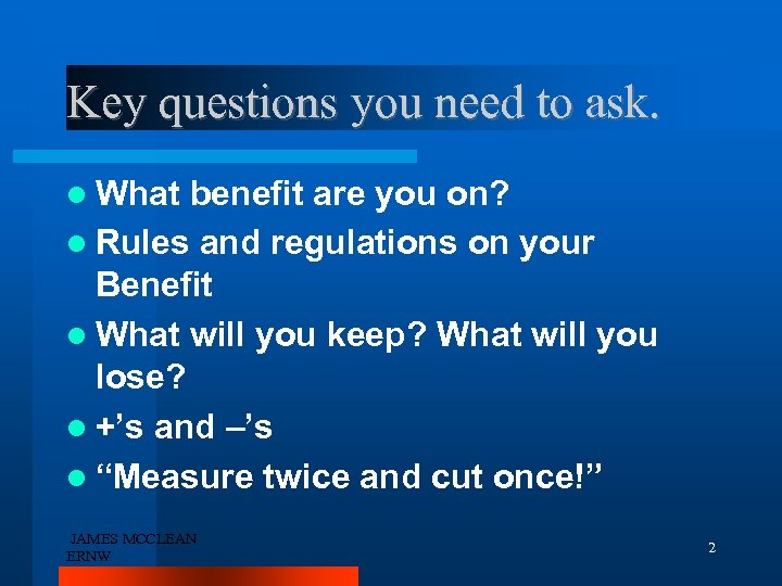 Key questions you need to ask. What benefit are you on? Rules and regulations