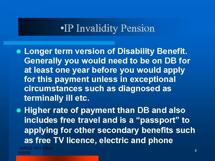 • IP Invalidity Pension Longer term version of Disability Benefit. Generally you would