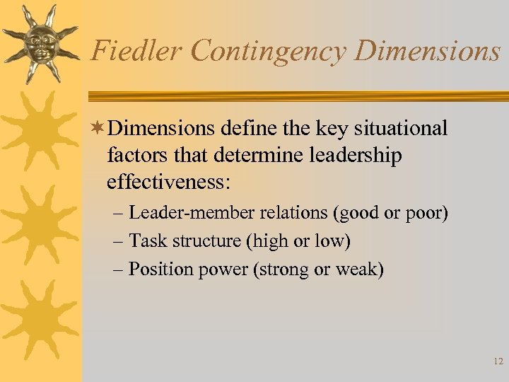 Fiedler Contingency Dimensions ¬Dimensions define the key situational factors that determine leadership effectiveness: –
