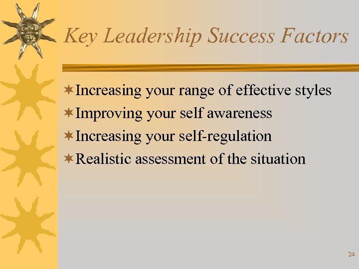 Key Leadership Success Factors ¬Increasing your range of effective styles ¬Improving your self awareness