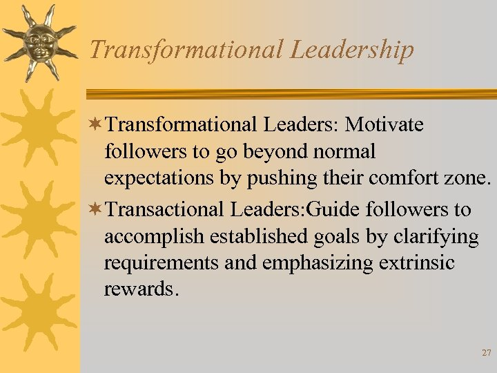 Transformational Leadership ¬Transformational Leaders: Motivate followers to go beyond normal expectations by pushing their