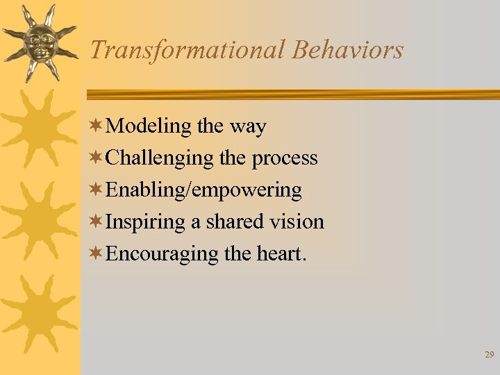 Transformational Behaviors ¬Modeling the way ¬Challenging the process ¬Enabling/empowering ¬Inspiring a shared vision ¬Encouraging