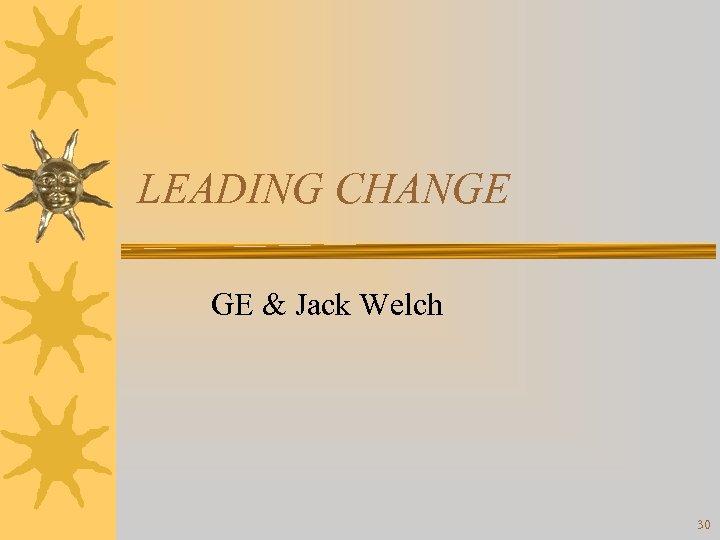 LEADING CHANGE GE & Jack Welch 30
