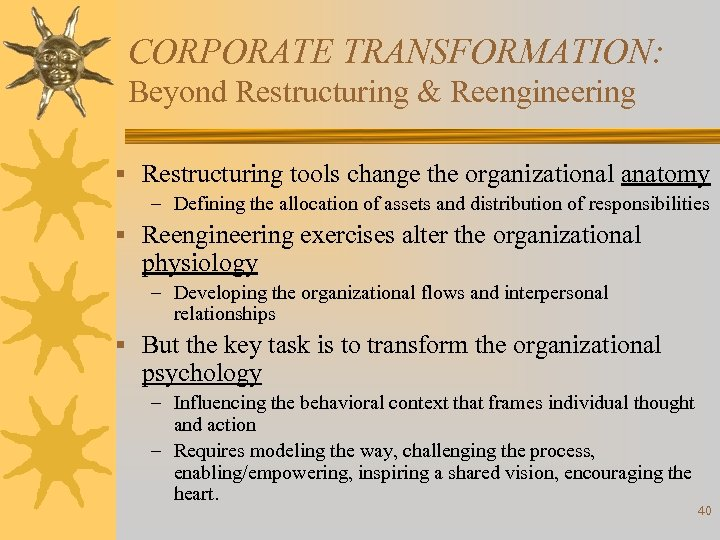 CORPORATE TRANSFORMATION: Beyond Restructuring & Reengineering § Restructuring tools change the organizational anatomy –